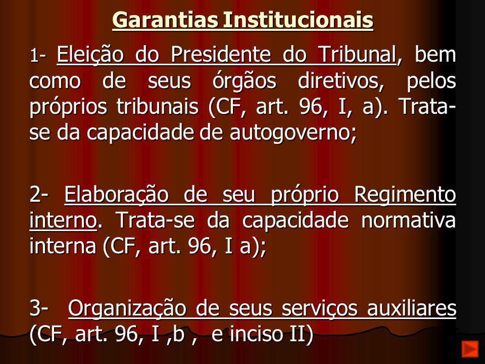 Garantias Institucionais 1- Eleição do Presidente do Tribunal, bem como de seus órgãos diretivos, pelos próprios tribunais (CF, art. 96, I, a). Trata-