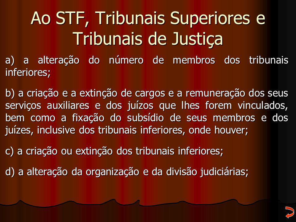 Ao STF, Tribunais Superiores e Tribunais de Justiça a) a alteração do número de membros dos tribunais inferiores; b) a criação e a extinção de cargos