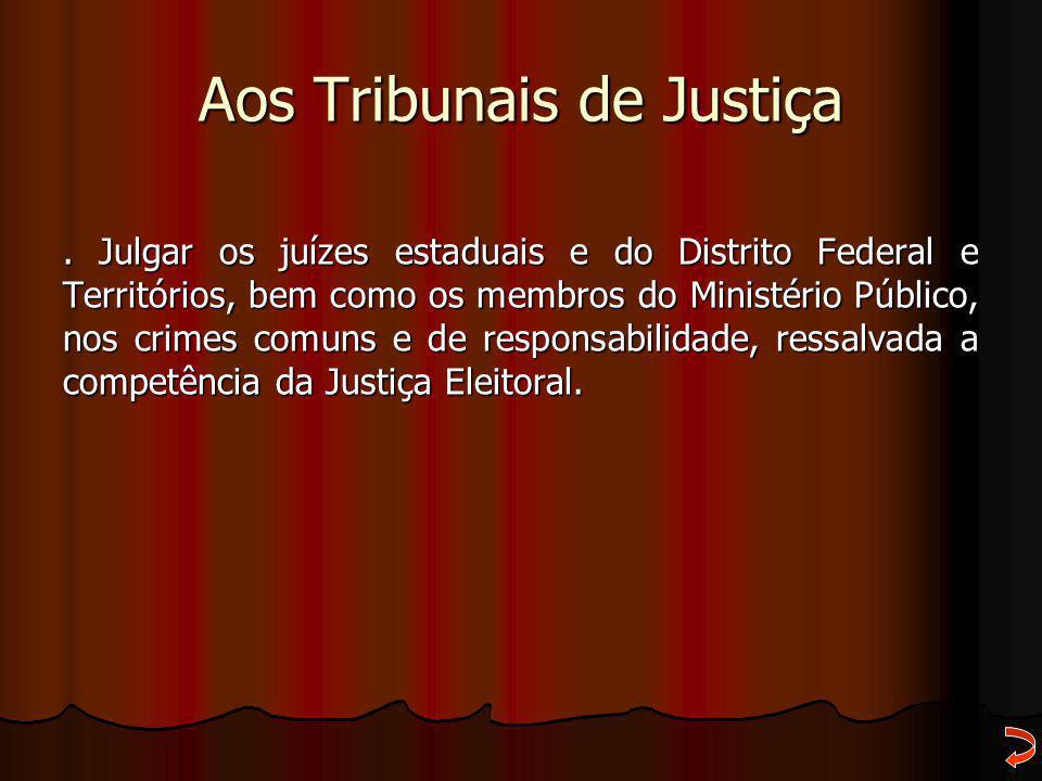 Aos Tribunais de Justiça. Julgar os juízes estaduais e do Distrito Federal e Territórios, bem como os membros do Ministério Público, nos crimes comuns