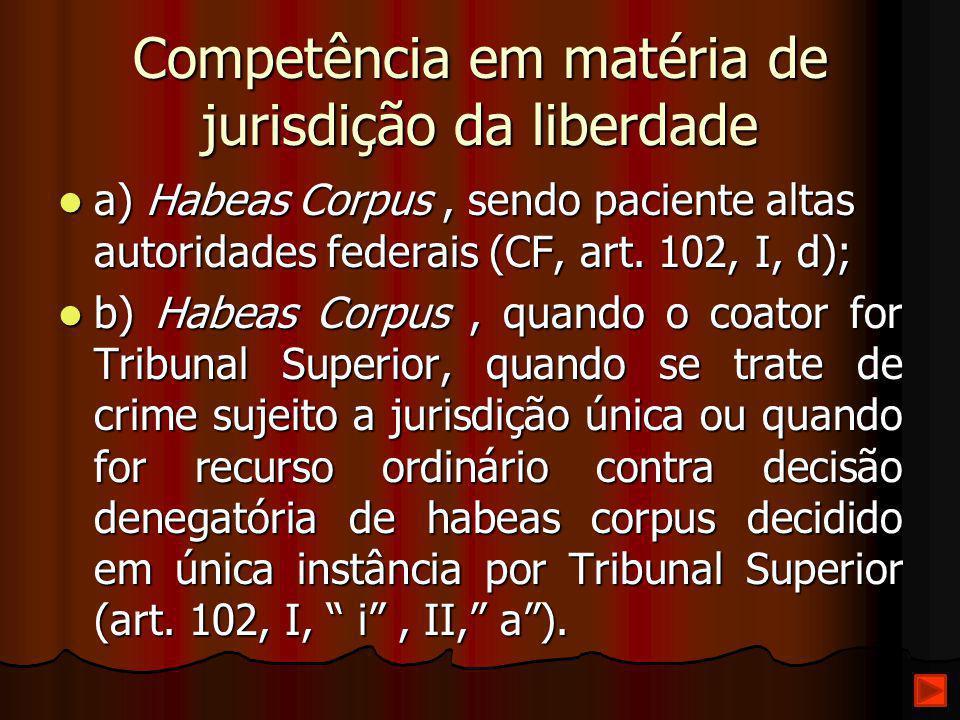 Competência em matéria de jurisdição da liberdade a) Habeas Corpus, sendo paciente altas autoridades federais (CF, art. 102, I, d); a) Habeas Corpus,