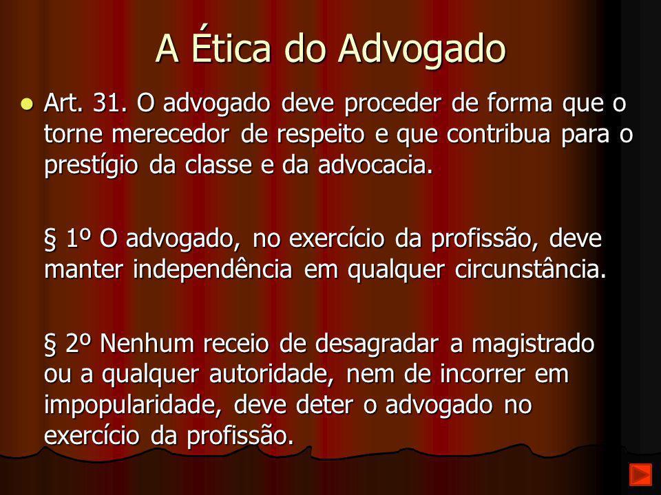 A Ética do Advogado Art. 31. O advogado deve proceder de forma que o torne merecedor de respeito e que contribua para o prestígio da classe e da advoc