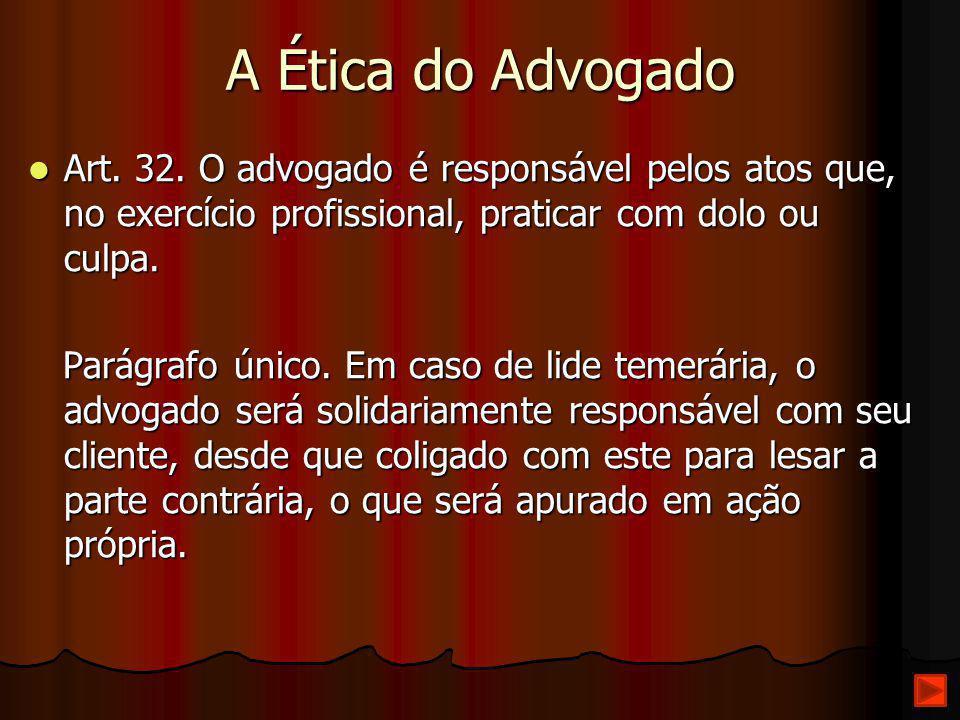 A Ética do Advogado Art. 32. O advogado é responsável pelos atos que, no exercício profissional, praticar com dolo ou culpa. Art. 32. O advogado é res