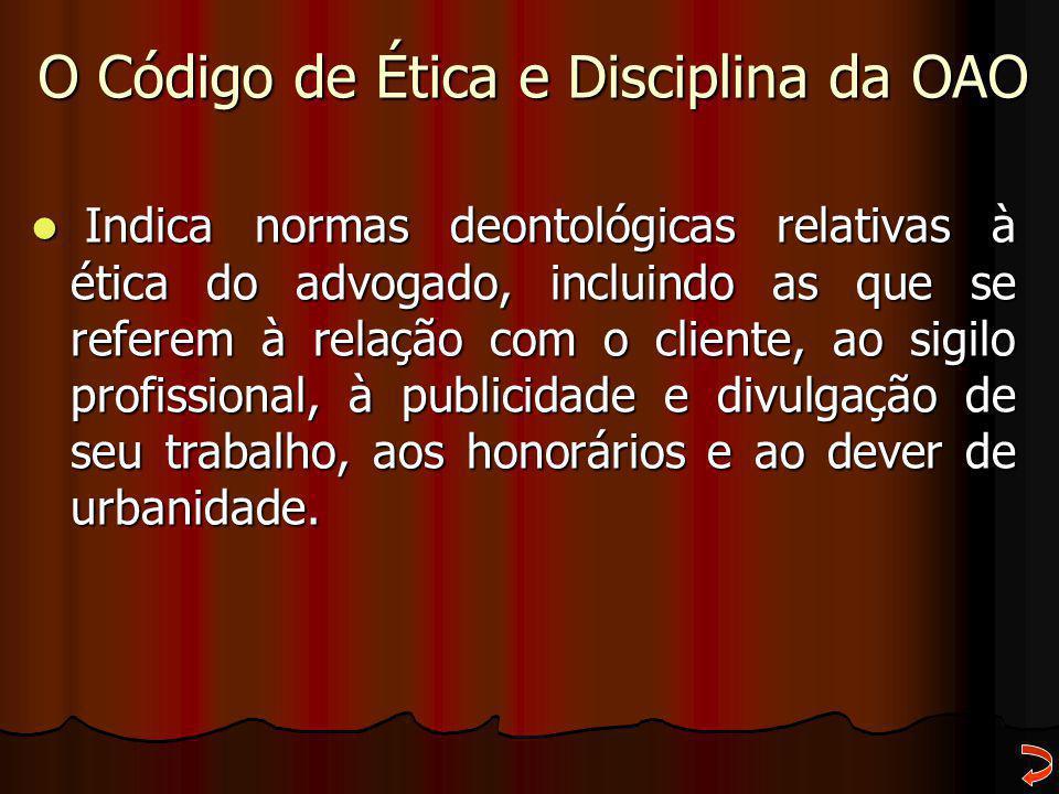 O Código de Ética e Disciplina da OAO Indica normas deontológicas relativas à ética do advogado, incluindo as que se referem à relação com o cliente,