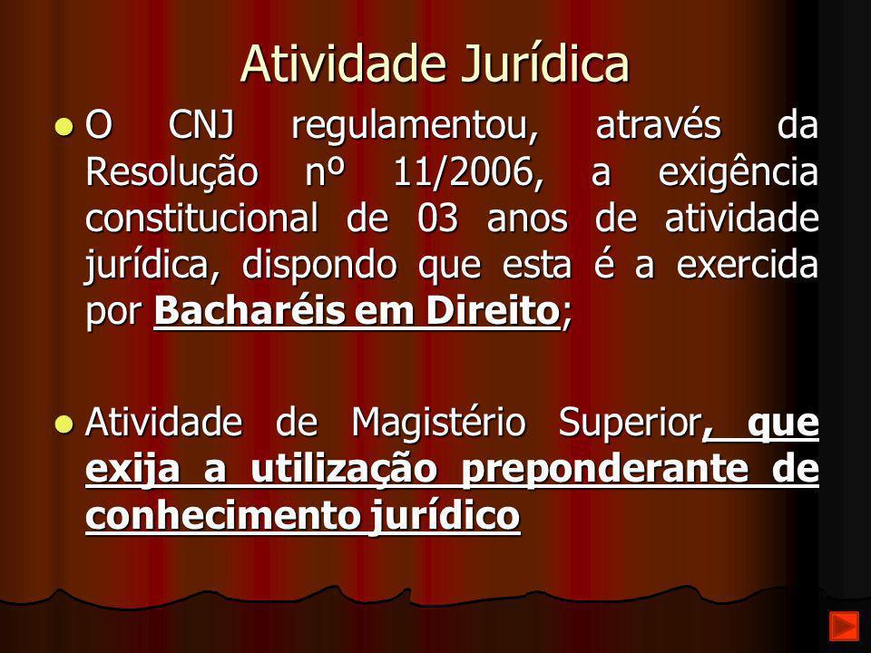 Atividade Jurídica O CNJ regulamentou, através da Resolução nº 11/2006, a exigência constitucional de 03 anos de atividade jurídica, dispondo que esta
