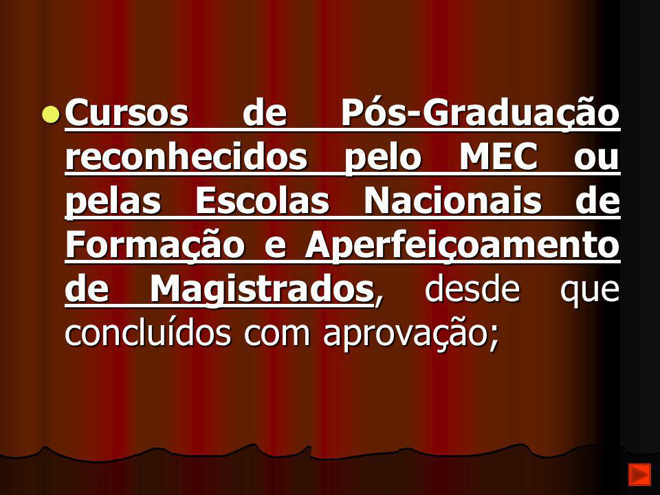 Cursos de Pós-Graduação reconhecidos pelo MEC ou pelas Escolas Nacionais de Formação e Aperfeiçoamento de Magistrados, desde que concluídos com aprova