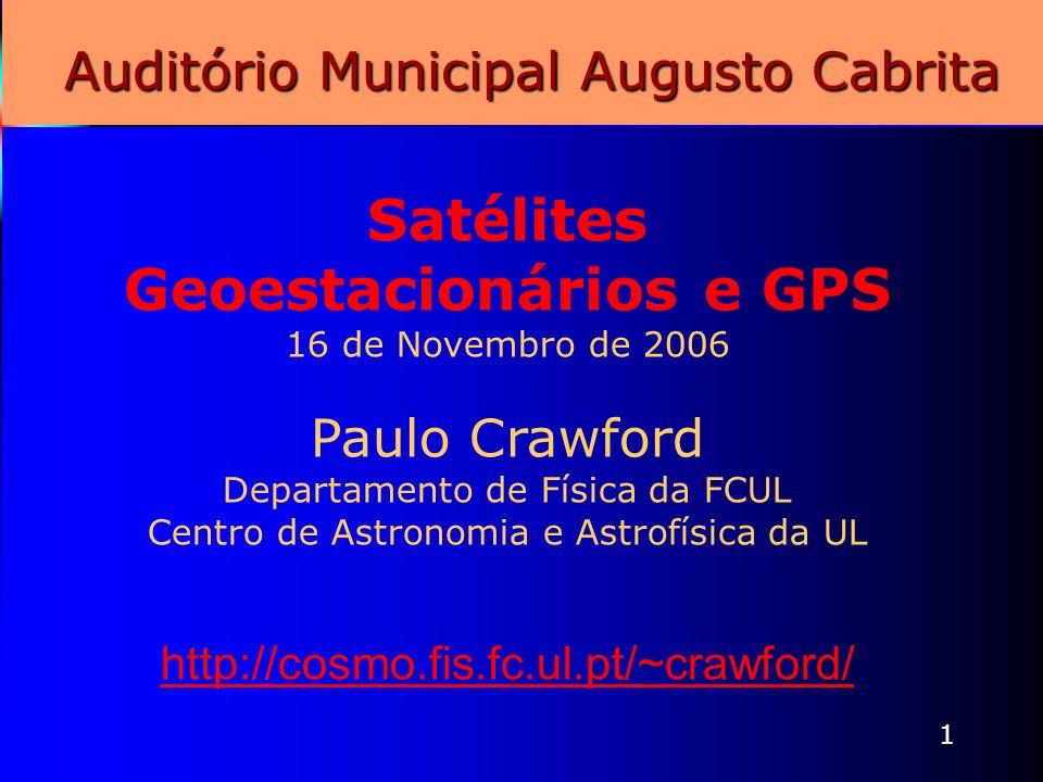 1 Auditório Municipal Augusto Cabrita Satélites Geoestacionários e GPS 16 de Novembro de 2006 Paulo Crawford Departamento de Física da FCUL Centro de