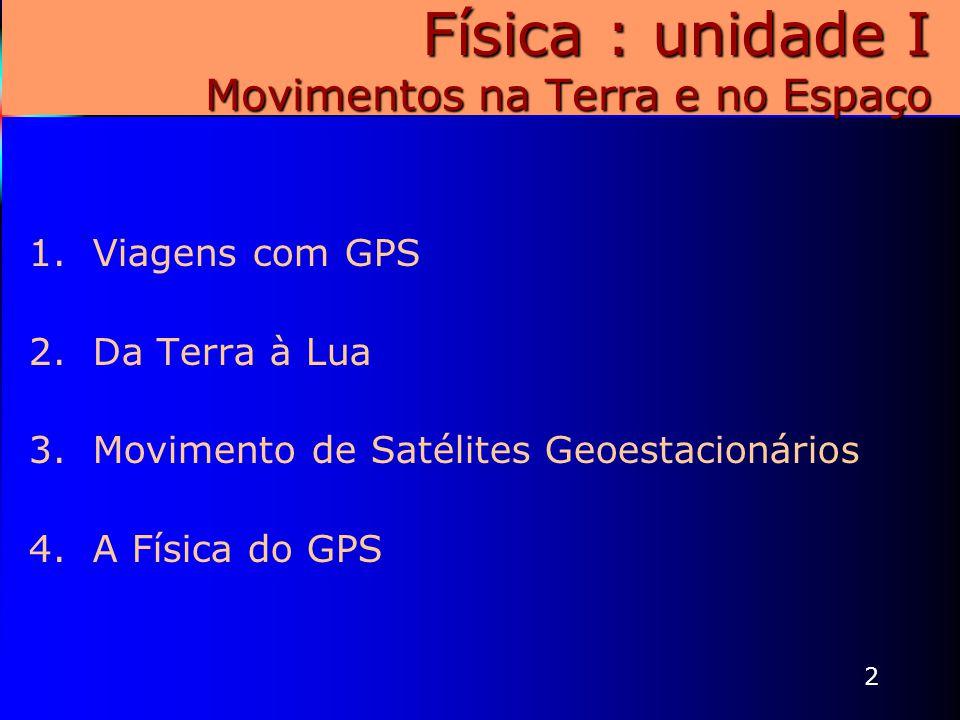 2 Física : unidade I Movimentos na Terra e no Espaço 1.Viagens com GPS 2.Da Terra à Lua 3.Movimento de Satélites Geoestacionários 4.A Física do GPS