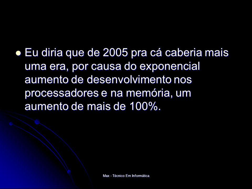 Max - Técnico Em Informática Eu diria que de 2005 pra cá caberia mais uma era, por causa do exponencial aumento de desenvolvimento nos processadores e na memória, um aumento de mais de 100%.