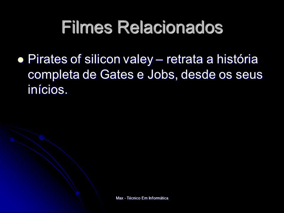 Max - Técnico Em Informática Filmes Relacionados Pirates of silicon valey – retrata a história completa de Gates e Jobs, desde os seus inícios.