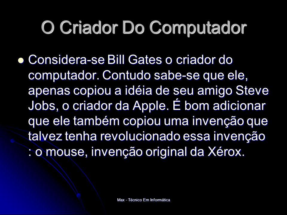 Max - Técnico Em Informática O Criador Do Computador Considera-se Bill Gates o criador do computador.