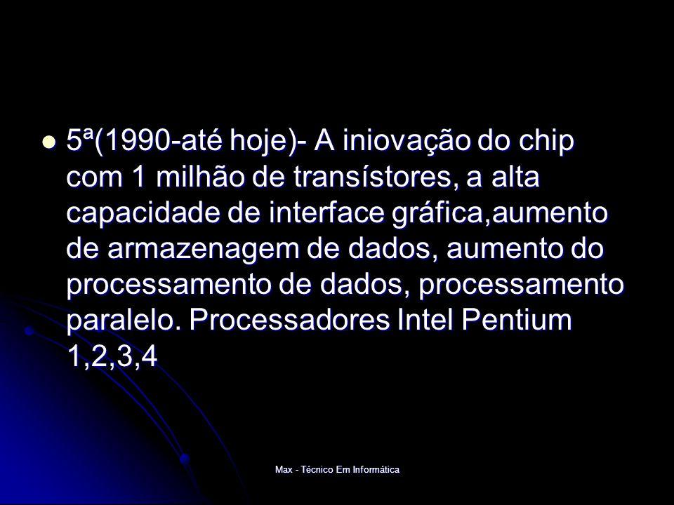 Max - Técnico Em Informática 5ª(1990-até hoje)- A iniovação do chip com 1 milhão de transístores, a alta capacidade de interface gráfica,aumento de armazenagem de dados, aumento do processamento de dados, processamento paralelo.