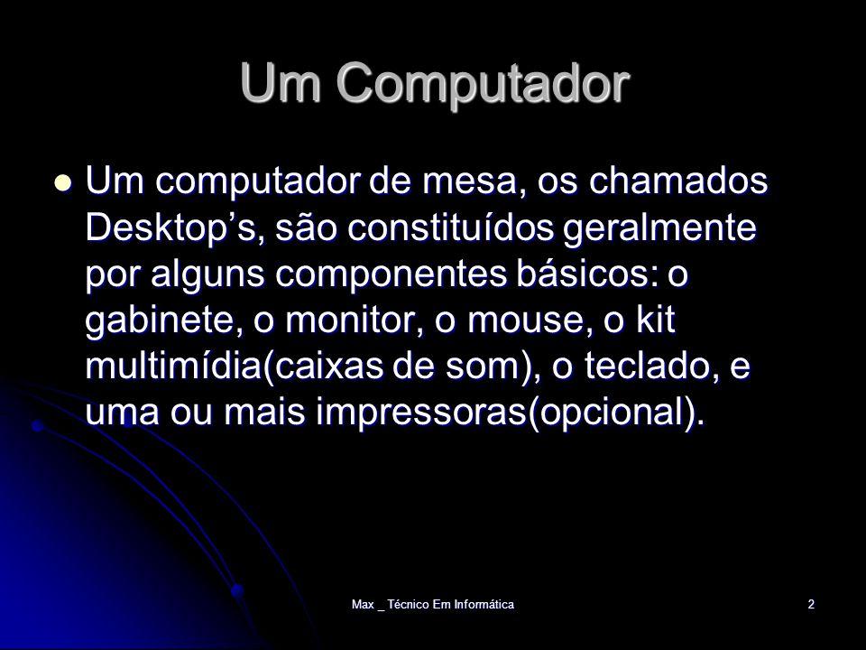 Max _ Técnico Em Informática2 Um Computador Um computador de mesa, os chamados Desktop's, são constituídos geralmente por alguns componentes básicos: o gabinete, o monitor, o mouse, o kit multimídia(caixas de som), o teclado, e uma ou mais impressoras(opcional).