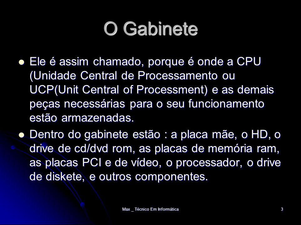 Max _ Técnico Em Informática3 O Gabinete Ele é assim chamado, porque é onde a CPU (Unidade Central de Processamento ou UCP(Unit Central of Processment) e as demais peças necessárias para o seu funcionamento estão armazenadas.