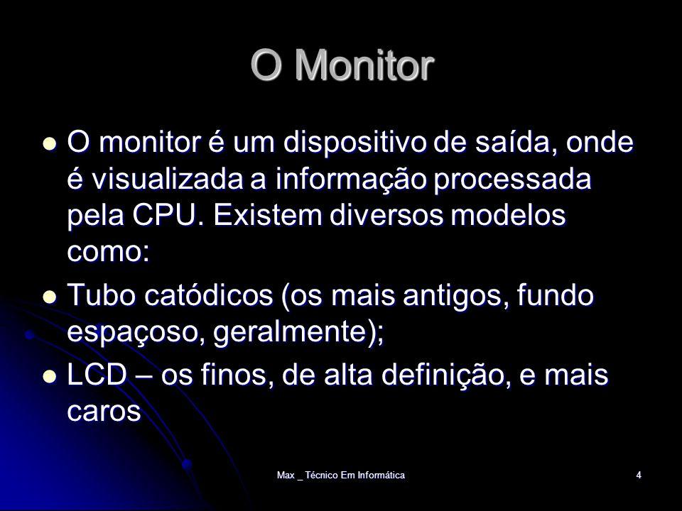 Max _ Técnico Em Informática4 O Monitor O monitor é um dispositivo de saída, onde é visualizada a informação processada pela CPU.