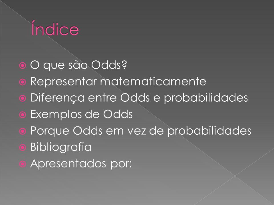  O que são Odds?  Representar matematicamente  Diferença entre Odds e probabilidades  Exemplos de Odds  Porque Odds em vez de probabilidades  Bi