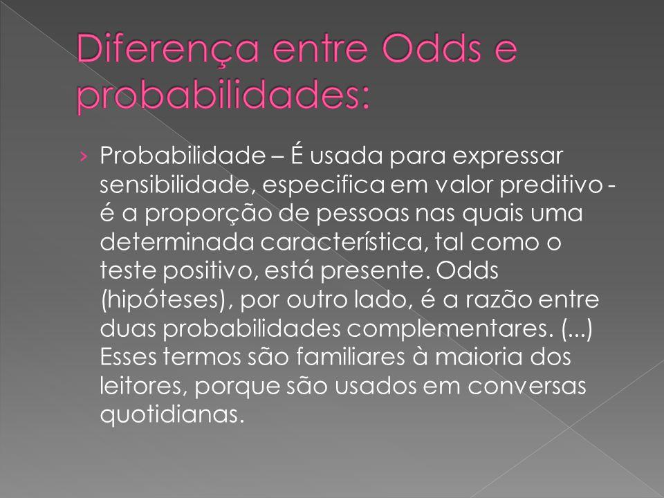 › Probabilidade – É usada para expressar sensibilidade, especifica em valor preditivo - é a proporção de pessoas nas quais uma determinada característica, tal como o teste positivo, está presente.