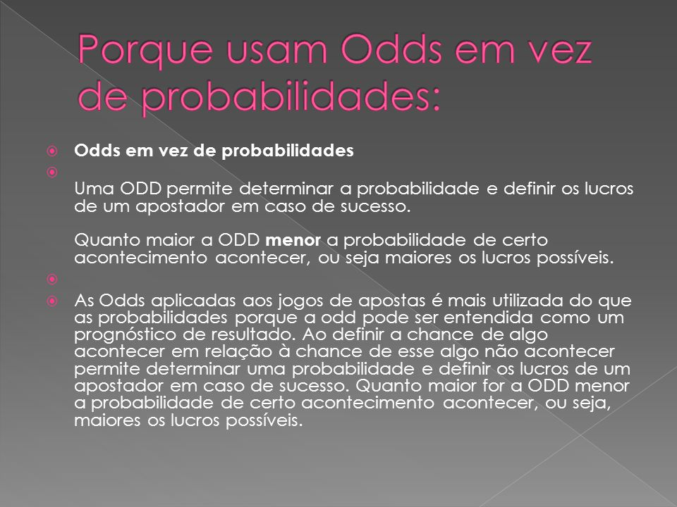  Odds em vez de probabilidades  Uma ODD permite determinar a probabilidade e definir os lucros de um apostador em caso de sucesso. Quanto maior a OD