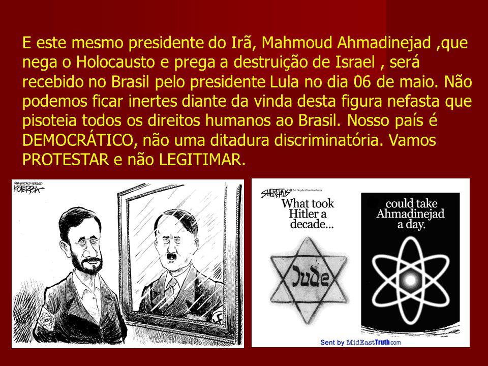 E este mesmo presidente do Irã, Mahmoud Ahmadinejad,que nega o Holocausto e prega a destruição de Israel, será recebido no Brasil pelo presidente Lula no dia 06 de maio.
