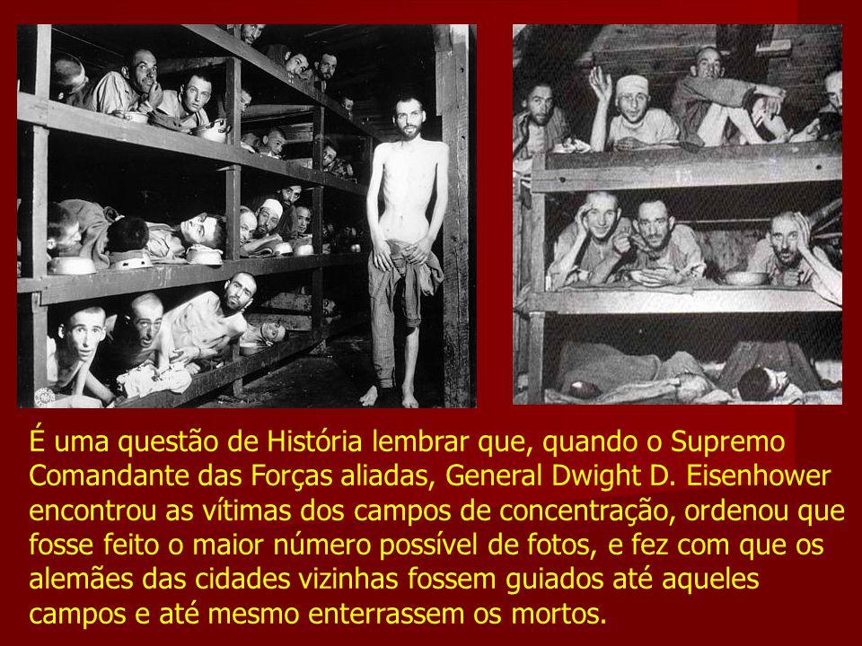 É uma questão de História lembrar que, quando o Supremo Comandante das Forças aliadas, General Dwight D. Eisenhower encontrou as vítimas dos campos de