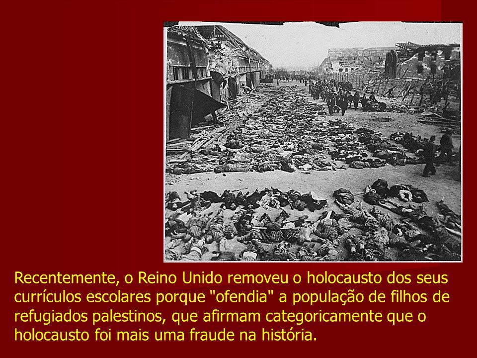 Recentemente, o Reino Unido removeu o holocausto dos seus currículos escolares porque ofendia a população de filhos de refugiados palestinos, que afirmam categoricamente que o holocausto foi mais uma fraude na história.