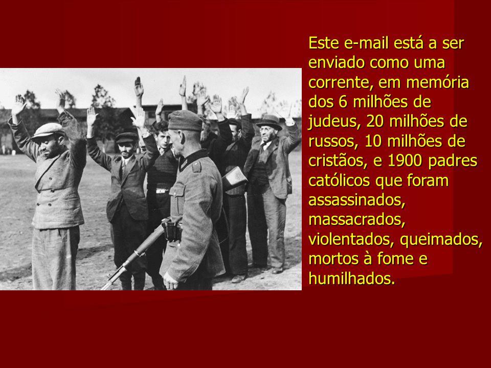 Este e-mail está a ser enviado como uma corrente, em memória dos 6 milhões de judeus, 20 milhões de russos, 10 milhões de cristãos, e 1900 padres católicos que foram assassinados, massacrados, violentados, queimados, mortos à fome e humilhados.