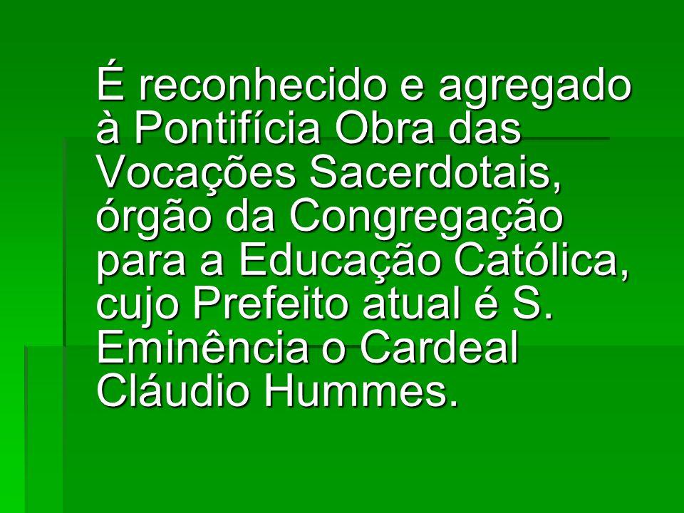 É reconhecido e agregado à Pontifícia Obra das Vocações Sacerdotais, órgão da Congregação para a Educação Católica, cujo Prefeito atual é S.