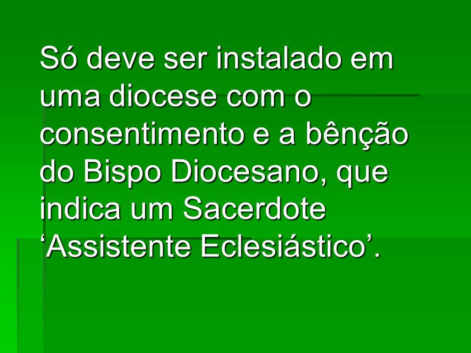 Só deve ser instalado em uma diocese com o consentimento e a bênção do Bispo Diocesano, que indica um Sacerdote 'Assistente Eclesiástico'.