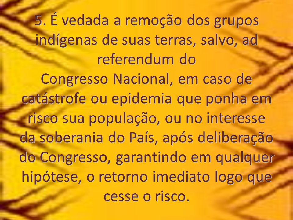 5. É vedada a remoção dos grupos indígenas de suas terras, salvo, ad referendum do Congresso Nacional, em caso de catástrofe ou epidemia que ponha em