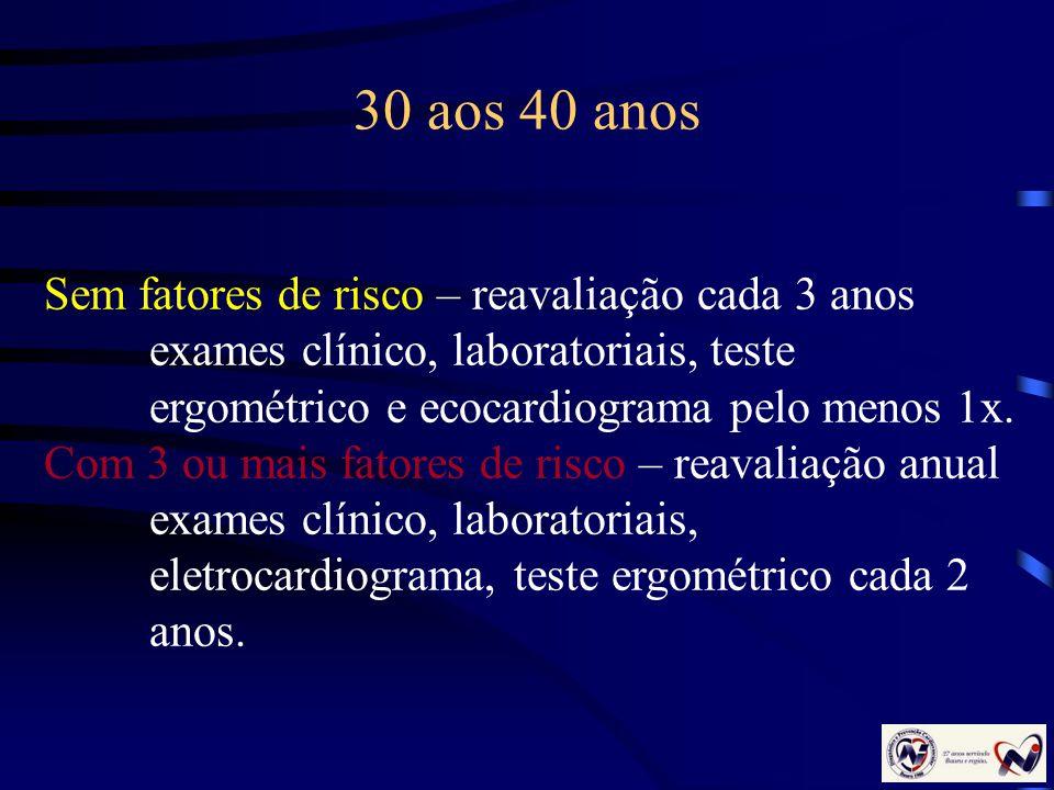 30 aos 40 anos Sem fatores de risco – reavaliação cada 3 anos exames clínico, laboratoriais, teste ergométrico e ecocardiograma pelo menos 1x. Com 3 o