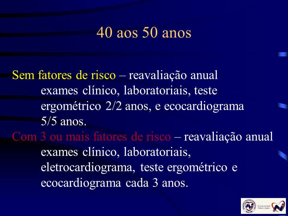 40 aos 50 anos Sem fatores de risco – reavaliação anual exames clínico, laboratoriais, teste ergométrico 2/2 anos, e ecocardiograma 5/5 anos. Com 3 ou