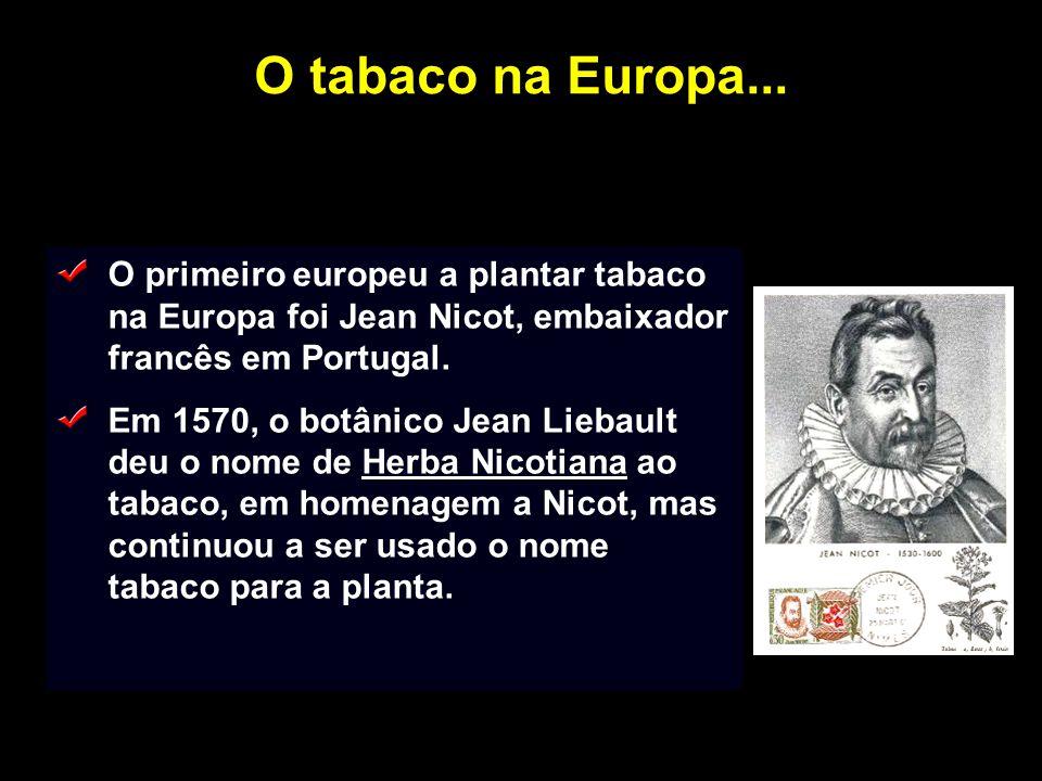 O tabaco na Europa... O primeiro europeu a plantar tabaco na Europa foi Jean Nicot, embaixador francês em Portugal. Em 1570, o botânico Jean Liebault