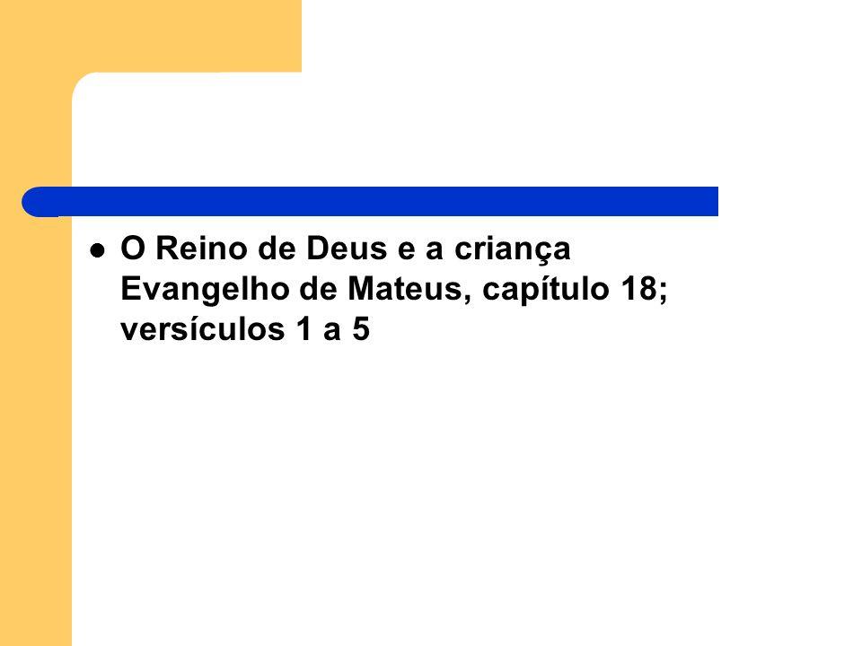 O Reino de Deus e a criança Evangelho de Mateus, capítulo 18; versículos 1 a 5