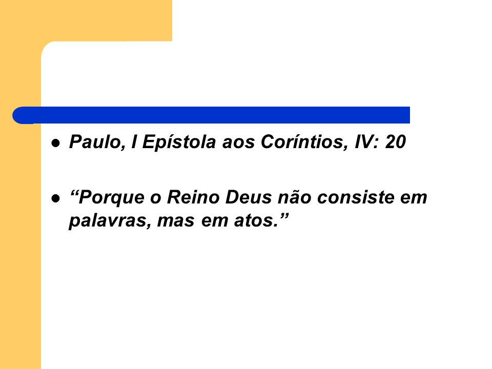 """Paulo, I Epístola aos Coríntios, IV: 20 """"Porque o Reino Deus não consiste em palavras, mas em atos."""""""