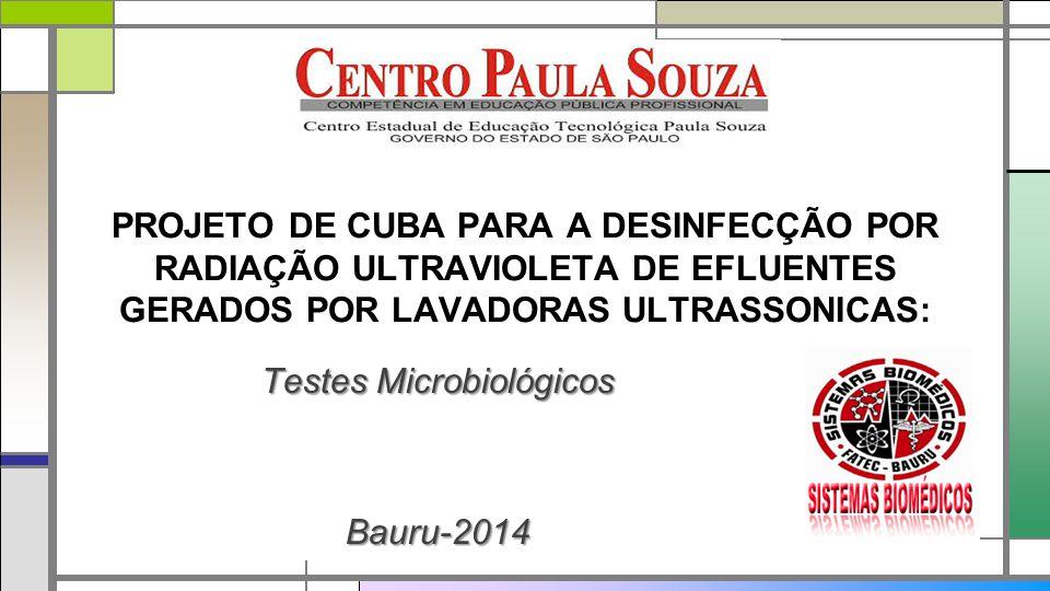 PROJETO DE CUBA PARA A DESINFECÇÃO POR RADIAÇÃO ULTRAVIOLETA DE EFLUENTES GERADOS POR LAVADORAS ULTRASSONICAS: Testes Microbiológicos Bauru-2014