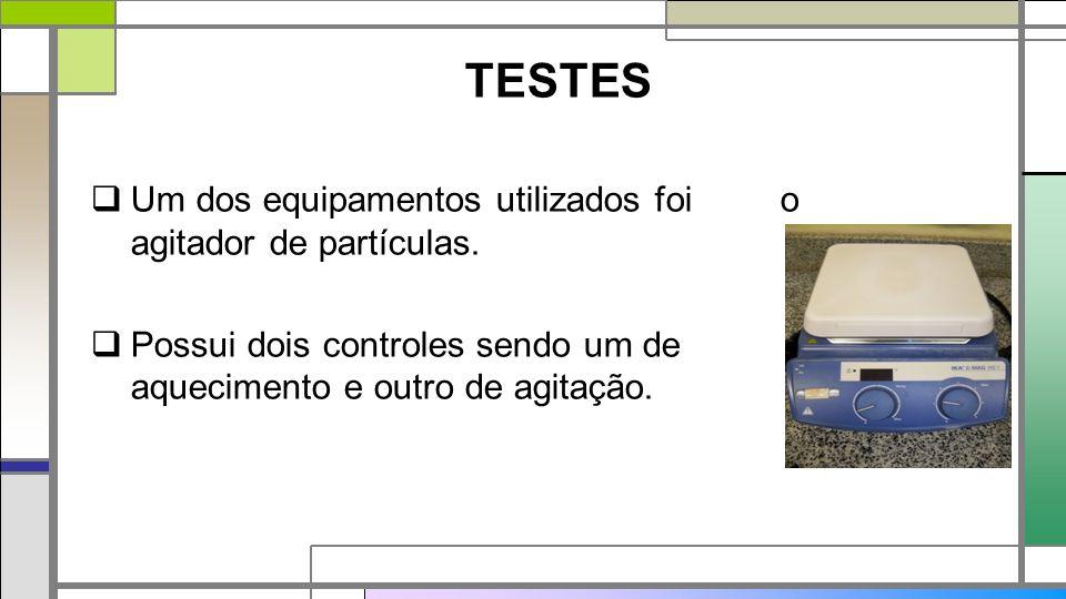 TESTES  Um dos equipamentos utilizados foi o agitador de partículas.  Possui dois controles sendo um de aquecimento e outro de agitação.