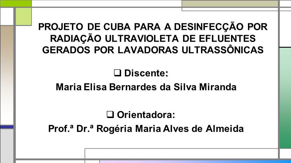 PROJETO DE CUBA PARA A DESINFECÇÃO POR RADIAÇÃO ULTRAVIOLETA DE EFLUENTES GERADOS POR LAVADORAS ULTRASSÔNICAS :  Discente: Maria Elisa Bernardes da Silva Miranda  Orientadora: Prof.ª Dr.ª Rogéria Maria Alves de Almeida