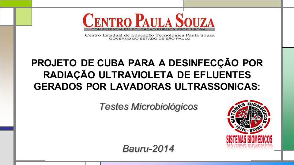 PROJETO DE CUBA PARA A DESINFECÇÃO POR RADIAÇÃO ULTRAVIOLETA DE EFLUENTES GERADOS POR LAVADORAS ULTRASSONICAS : Testes Microbiológicos Bauru-2014
