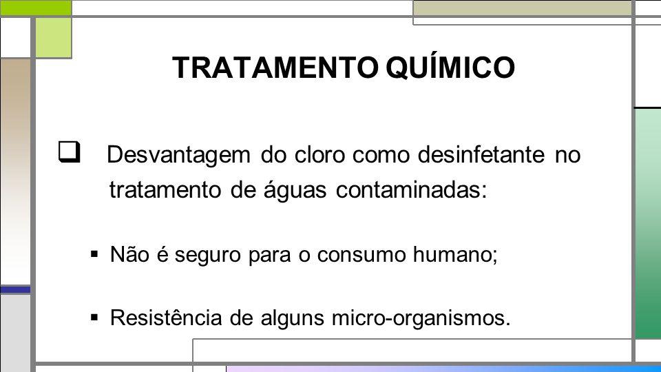 TRATAMENTO QUÍMICO  Desvantagem do cloro como desinfetante no tratamento de águas contaminadas:  Não é seguro para o consumo humano;  Resistência de alguns micro-organismos.