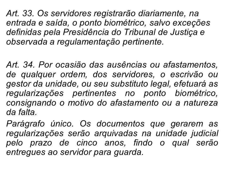 Art. 33. Os servidores registrarão diariamente, na entrada e saída, o ponto biométrico, salvo exceções definidas pela Presidência do Tribunal de Justi