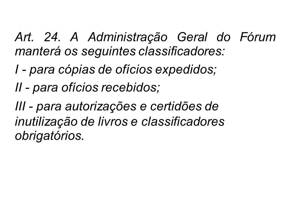 Art. 24. A Administração Geral do Fórum manterá os seguintes classificadores: I - para cópias de ofícios expedidos; II - para ofícios recebidos; III -