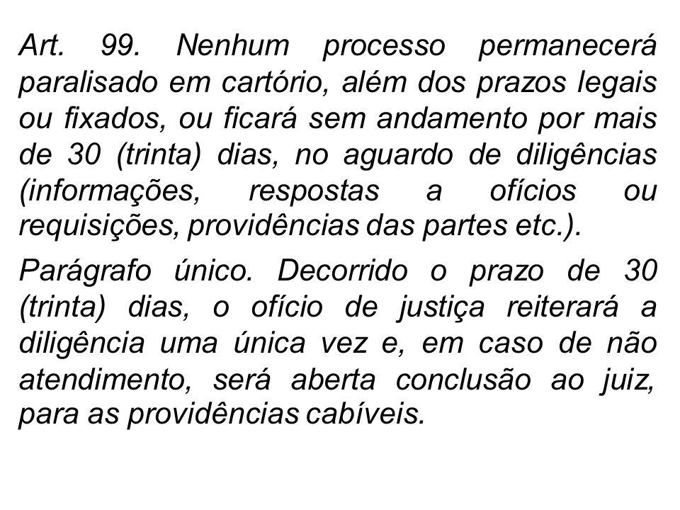 Art. 99. Nenhum processo permanecerá paralisado em cartório, além dos prazos legais ou fixados, ou ficará sem andamento por mais de 30 (trinta) dias,