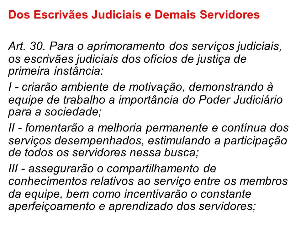 Dos Escrivães Judiciais e Demais Servidores Art. 30. Para o aprimoramento dos serviços judiciais, os escrivães judiciais dos ofícios de justiça de pri