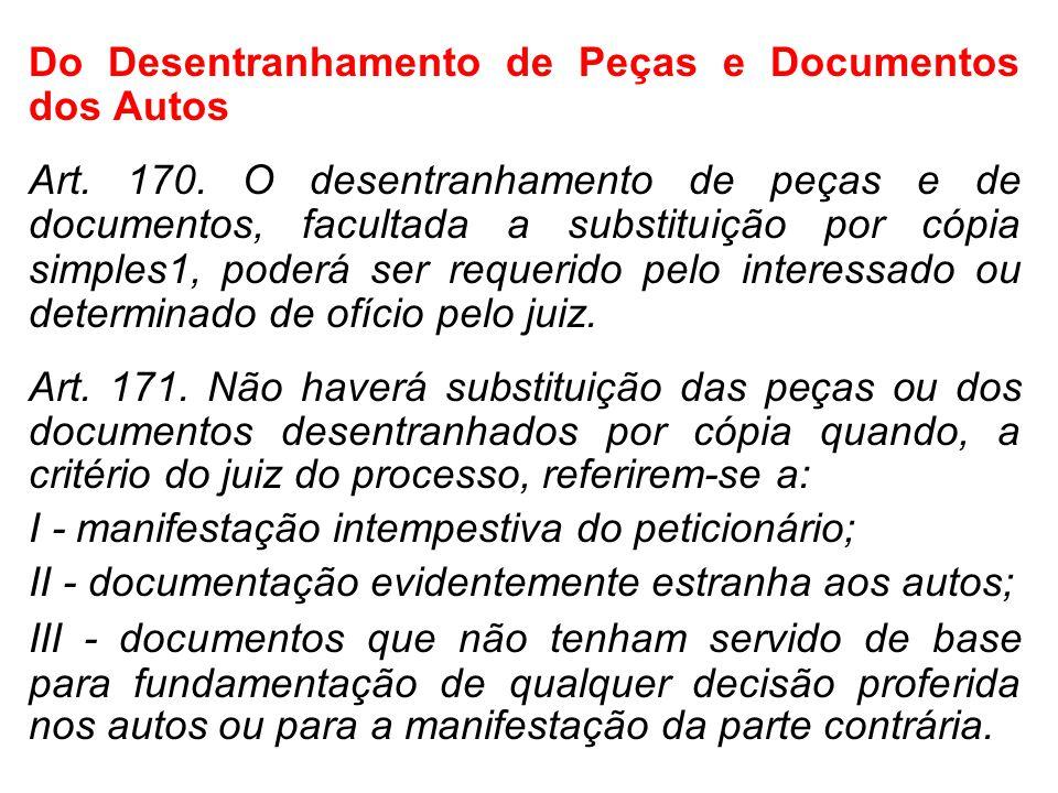 Do Desentranhamento de Peças e Documentos dos Autos Art. 170. O desentranhamento de peças e de documentos, facultada a substituição por cópia simples1