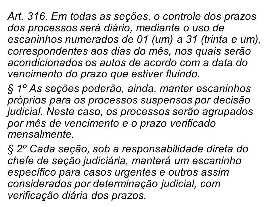 Art. 316. Em todas as seções, o controle dos prazos dos processos será diário, mediante o uso de escaninhos numerados de 01 (um) a 31 (trinta e um), c