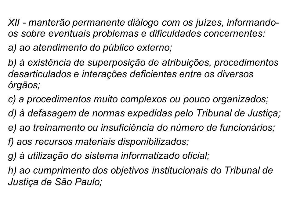 XII - manterão permanente diálogo com os juízes, informando- os sobre eventuais problemas e dificuldades concernentes: a) ao atendimento do público ex