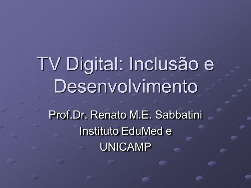 TV Digital: Inclusão e Desenvolvimento Prof.Dr.Renato M.E.