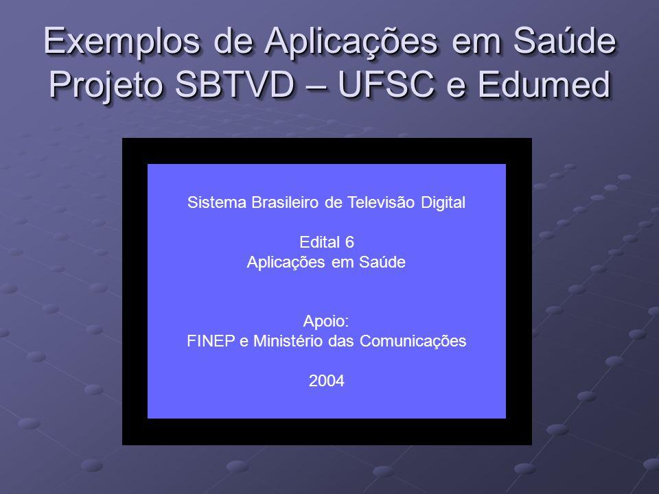 Exemplos de Aplicações em Saúde Projeto SBTVD – UFSC e Edumed Sistema Brasileiro de Televisão Digital Edital 6 Aplicações em Saúde Apoio: FINEP e Ministério das Comunicações 2004