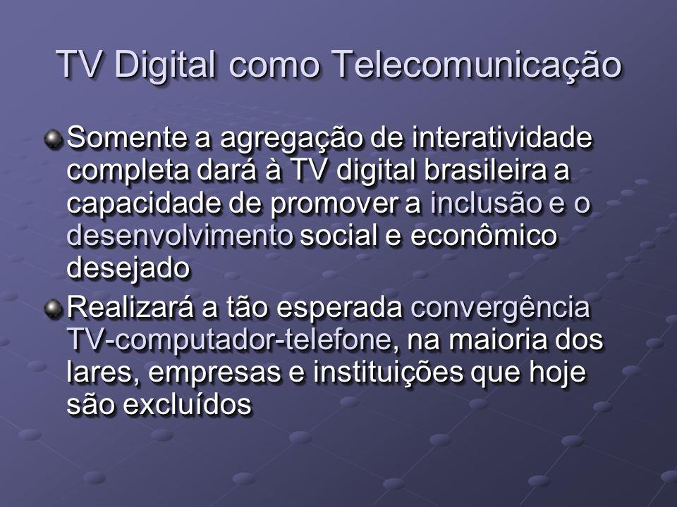 TV Digital como Telecomunicação Somente a agregação de interatividade completa dará à TV digital brasileira a capacidade de promover a inclusão e o desenvolvimento social e econômico desejado Realizará a tão esperada convergência TV-computador-telefone, na maioria dos lares, empresas e instituições que hoje são excluídos Somente a agregação de interatividade completa dará à TV digital brasileira a capacidade de promover a inclusão e o desenvolvimento social e econômico desejado Realizará a tão esperada convergência TV-computador-telefone, na maioria dos lares, empresas e instituições que hoje são excluídos