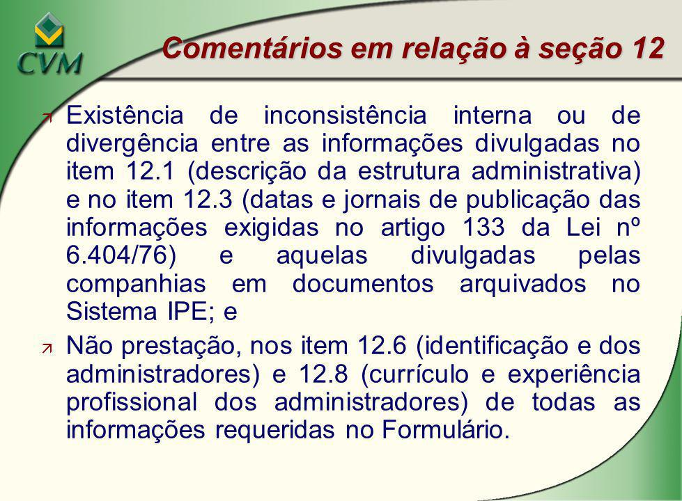 Comentários em relação à seção 12 ä Existência de inconsistência interna ou de divergência entre as informações divulgadas no item 12.1 (descrição da estrutura administrativa) e no item 12.3 (datas e jornais de publicação das informações exigidas no artigo 133 da Lei nº 6.404/76) e aquelas divulgadas pelas companhias em documentos arquivados no Sistema IPE; e ä Não prestação, nos item 12.6 (identificação e dos administradores) e 12.8 (currículo e experiência profissional dos administradores) de todas as informações requeridas no Formulário.