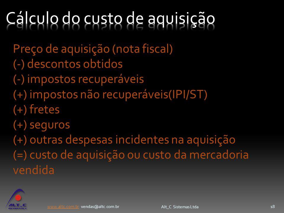www.altc.com.brwww.altc.com.br vendas@altc.com.br Alt_C Sistemas Ltda 18 Preço de aquisição (nota fiscal) (-) descontos obtidos (-) impostos recuperáv